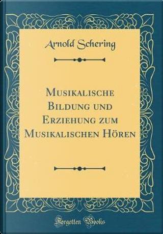 Musikalische Bildung und Erziehung zum Musikalischen Hören (Classic Reprint) by Arnold Schering