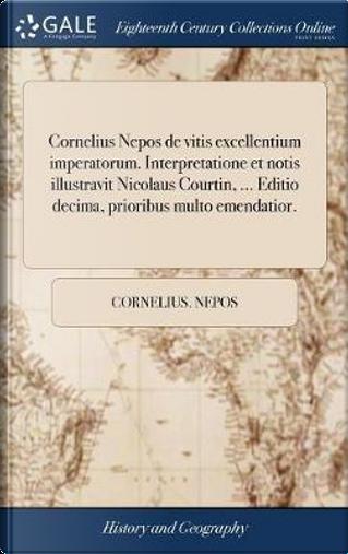 Cornelius Nepos de Vitis Excellentium Imperatorum. Interpretatione Et Notis Illustravit Nicolaus Courtin, ... Editio Decima, Prioribus Multo Emendatior. by Cornelius Nepos