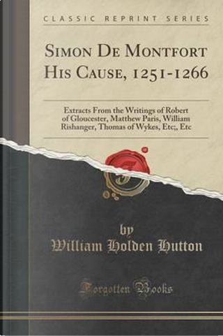 Simon De Montfort His Cause, 1251-1266 by William Holden Hutton