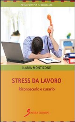 Stress da lavoro. Riconoscerlo e curarlo by Ilaria Monticone
