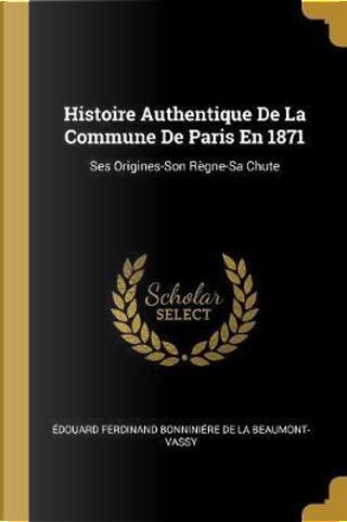Histoire Authentique De La Commune De Paris En 1871 by Édouard Ferdinand De La Beaumont-Vassy