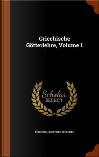 Griechische Gotterlehre, Volume 1 by Friedrich Gottlieb Welcker