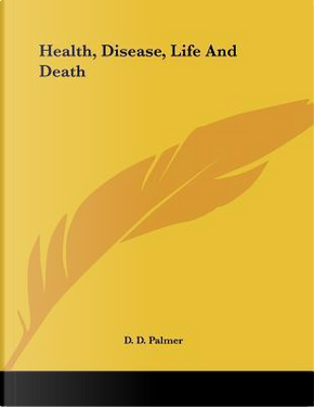 Health, Disease, Life and Death by D. D. Palmer