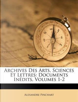 Archives Des Arts, Sciences Et Lettres by Alexandre Pinchart