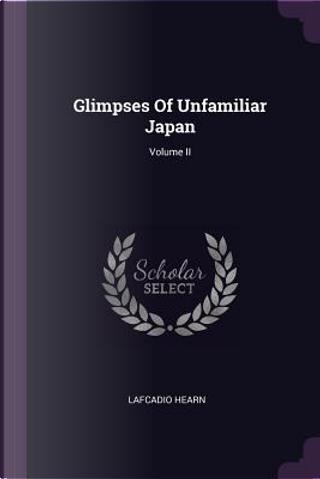 Glimpses of Unfamiliar Japan; Volume II by LAFCADIO HEARN