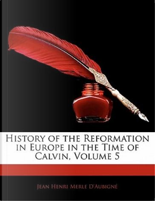 History of the Reformation in Europe in the Time of Calvin, Volume 5 by Jean Henri Merle D'Aubign