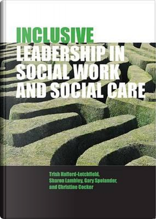 Inclusive Leadership in Social Work and Social Care by Trish Hafford-Letchfield