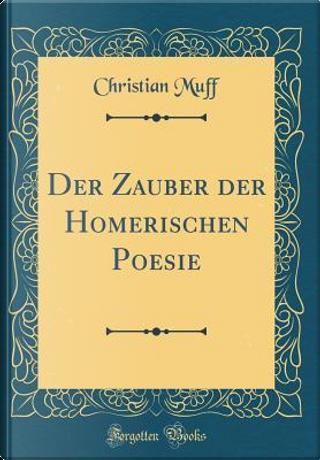 Der Zauber der Homerischen Poesie (Classic Reprint) by Christian Muff