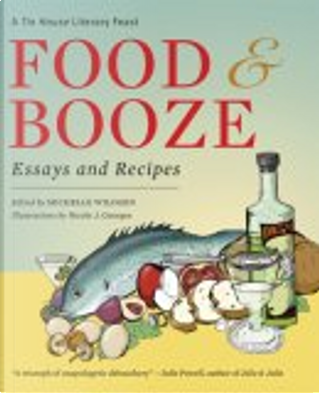 Food and Booze by Elissa Schappell, Francine Prose, Steve Almond, Anthony Swofford, Stuart Dybek, Grace Paley, Lydia Davis, Edited By Michelle Wildgen