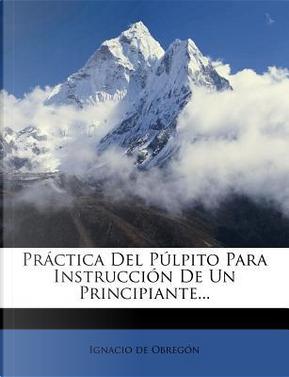 Practica del Pulpito Para Instruccion de Un Principiante. by Ignacio De Obreg N