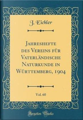 Jahreshefte des Vereins für Vaterländische Naturkunde in Württemberg, 1904, Vol. 60 (Classic Reprint) by J. Eichler