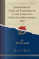 Jahresbericht Über die Forschritte in der Lehre von Gährungs-Organismen, 1897, Vol. 8 (Classic Reprint) by Alfred Koch