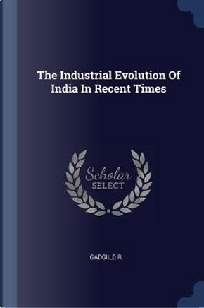 The Industrial Evolution of India in Recent Times by Gadgil