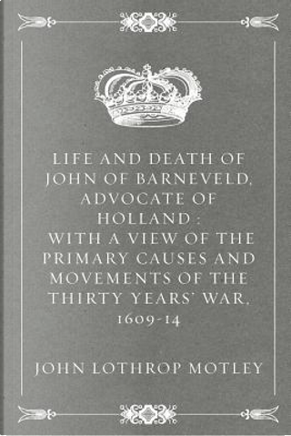 Life and Death of John of Barneveld, Advocate of Holland by John Lothrop Motley