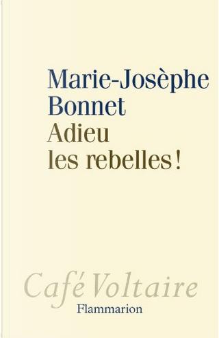 Adieu les rebelles! by Marie-Josèphe Bonnet