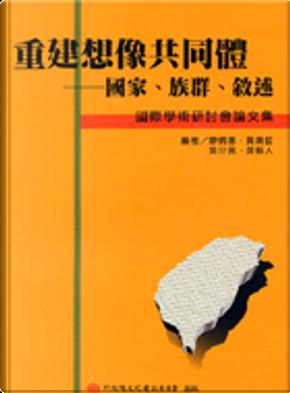 重建想像共同體---國家、族群、論述 by 吳叡人, 廖炳惠, 黃英哲, 吳介民