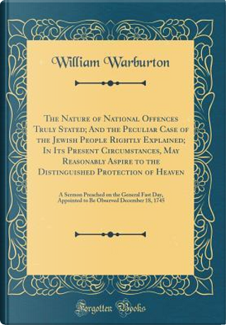 The Nature of National Offences Truly Stated; And the Peculiar Case of the Jewish People Rightly Explained; In Its Present Circumstances, May ... Preached on the General Fast Day, Appointed by William Warburton