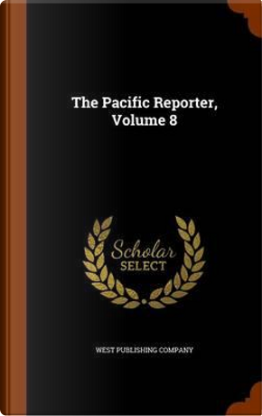 The Pacific Reporter, Volume 8 by West Publishing Company