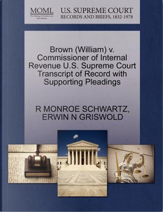 Brown (William) V. Commissioner of Internal Revenue U.S. Supreme Court Transcript of Record with Supporting Pleadings by R. Monroe Schwartz