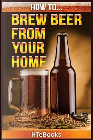 How To Brew Beer From Your Home by HTeBooks