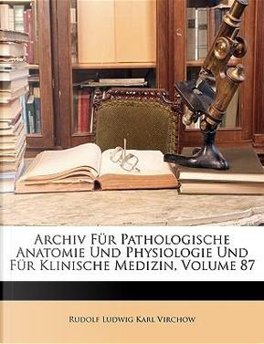 Archiv Für Pathologische Anatomie Und Physiologie Und Für Klinische Medizin, Sechsundachtzigster Band by Rudolf Ludwig Karl Virchow