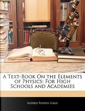 A Text-Book on the Elements of Physics by Alfred Payson Gage