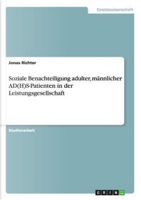 Soziale Benachteiligung adulter, männlicher AD(H)S-Patienten in der Leistungsgesellschaft by Jonas Richter
