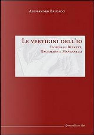 Le vertigini dell'io. Ipotesi su Beckett, Bachmann Manganelli by Alessandro Baldacci
