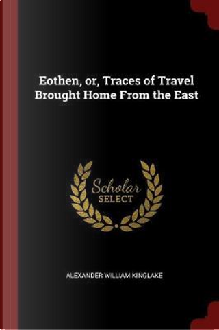 Eothen, Or, Traces of Travel Brought Home from the East by Alexander William Kinglake