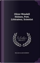 Oliver Wendell Holmes, Poet, Litterateur, Scientist by William Sloane Kennedy
