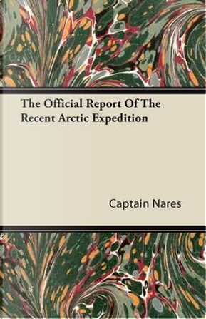 The Official Report Of The Recent Arctic Expedition by Captain Nares