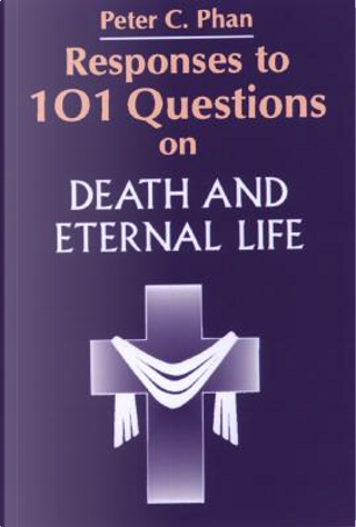 Responses to 101 Questions on Death and Eternal Life by Peter C. Phan