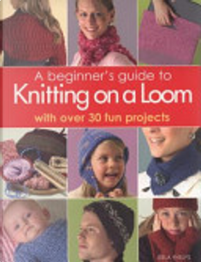 A Beginner's Guide to Knitting on a Loom by Isela Phelps