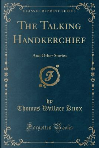The Talking Handkerchief by Thomas Wallace Knox