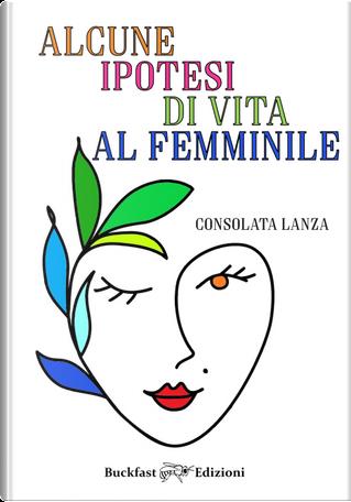 Alcune ipotesi di vita al femminile by Consolata Lanza