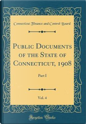 Public Documents of the State of Connecticut, 1908, Vol. 4 by Connecticut Finance and Control Board