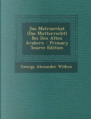 Das Matriarchat (Das Mutterrecht) Bei Den Alten Arabern - Primary Source Edition by George Alexander Wilken