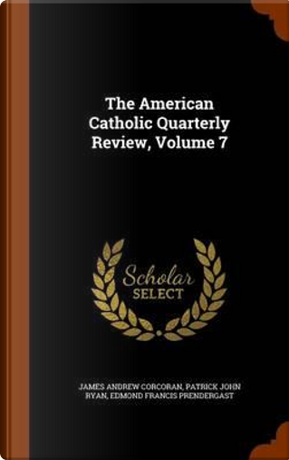 The American Catholic Quarterly Review, Volume 7 by James Andrew Corcoran