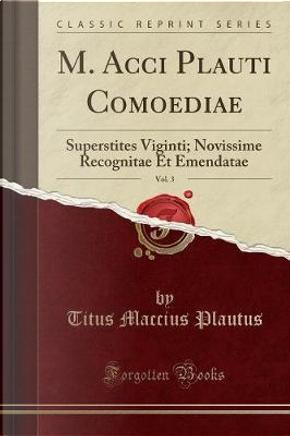 M. Acci Plauti Comoediae, Vol. 3 by Titus Maccius Plautus