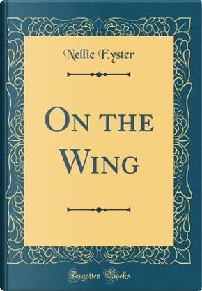 On the Wing (Classic Reprint) by Nellie Eyster