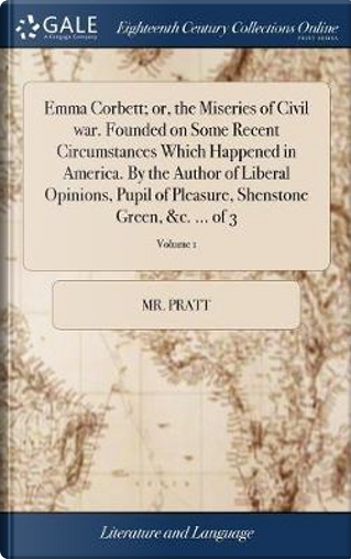 Emma Corbett; Or, the Miseries of Civil War. Founded on Some Recent Circumstances Which Happened in America. by the Author of Liberal Opinions, Pupil ... Shenstone Green, &c. ... of 3; Volume 1 by Mr Pratt