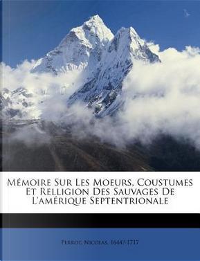 Memoire Sur Les Moeurs, Coustumes Et Relligion Des Sauvages de L'Amerique Septentrionale by Nicolas Perrot