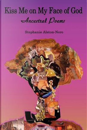 Kiss Me on My Face of God by Stephanie A. Nero