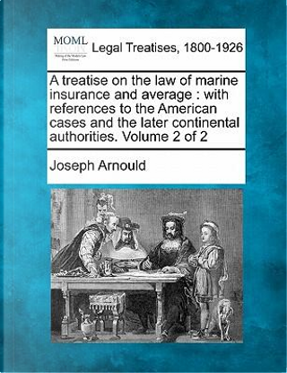 A Treatise on the Law of Marine Insurance and Average by Joseph Arnould