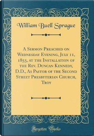 A Sermon Preached on Wednesday Evening, July 11, 1855, at the Installation of the Rev. Duncan Kennedy, D.D., As Pastor of the Second Street Presbyterian Church, Troy (Classic Reprint) by William Buell Sprague
