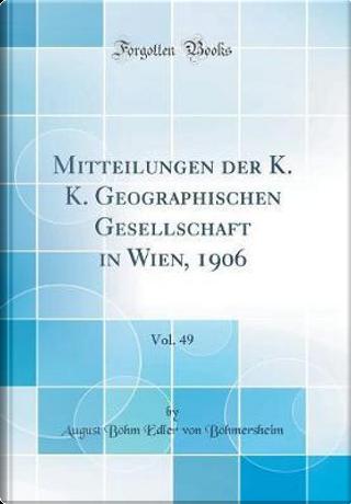 Mitteilungen der K. K. Geographischen Gesellschaft in Wien, 1906, Vol. 49 (Classic Reprint) by August Böhm Edler von Böhmersheim