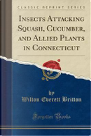 Insects Attacking Squash, Cucumber, and Allied Plants in Connecticut (Classic Reprint) by Wilton Everett Britton