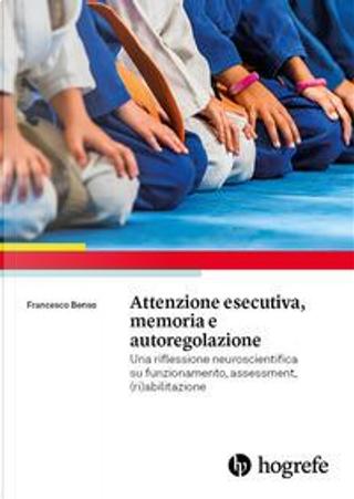 Attenzione esecutiva, memoria e autoregolazione. Una riflessione neuroscientifica su funzionamento, assessment, (ri)abilitazione by Francesco Benso