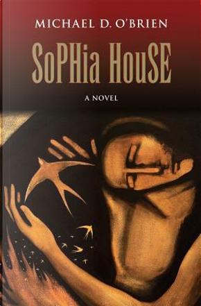 Sophia House by Michael D. O'Brien