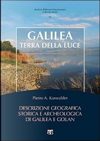 Galilea, terra della luce. Descrizione geografica, storica e archeologica di Galilea e Golan by Pietro Kaswalder